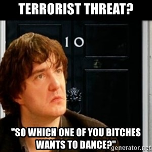 "If Bernard Black was PM - tERRORIST THREAT? ""so which one of you bitches wants to dance?"""
