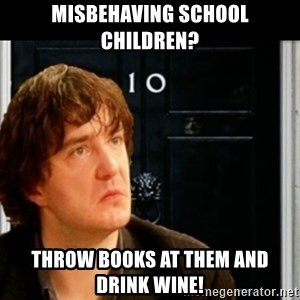 If Bernard Black was PM - misbehaving school children? throw books at them and drink wine!
