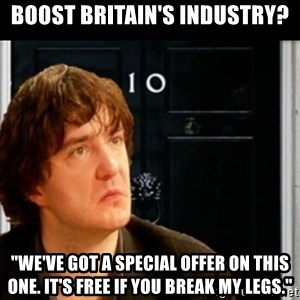"If Bernard Black was PM - Boost britain's industry? ""We've got a special offer on this one. it's free if you break my legs."""