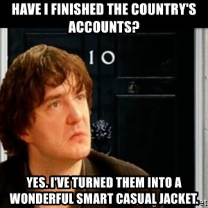 If Bernard Black was PM - Have I finished the country's accounts? Yes. I've turned them into a wonderful smart casual jacket.