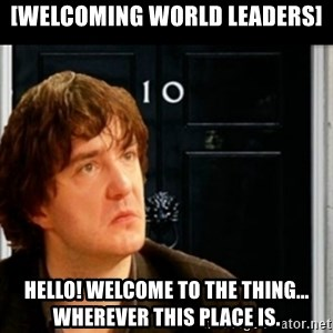 If Bernard Black was PM - [Welcoming world leaders] Hello! Welcome to the thing... Wherever this place is.