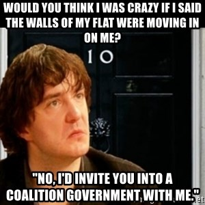 """If Bernard Black was PM - would you think I was crazy if i said the walls of my flat were moving in on me? """"no, I'd invite you into a coalition government with me."""""""