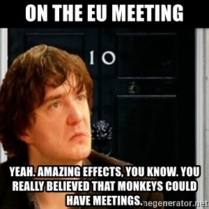 If Bernard Black was PM - On the EU meeting Yeah. Amazing effects, you know. You really believed that monkeys could have meetings.
