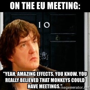 """If Bernard Black was PM - On the EU meeting: """"Yeah. Amazing effects, you know. You really believed that monkeys could have meetings."""""""