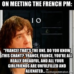 """If Bernard Black was PM - on meeting the french pm: """"France! That's the one. Do you know this chant? 'france, france, you're all really dreadful, and all your girlfriends are unfulfilled and alienated... '"""""""