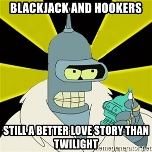 Bender IMHO - blackjack and hookers still a better love story than twilight