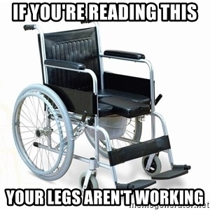 wheelchair watchout - if you're reading this your legs aren't working