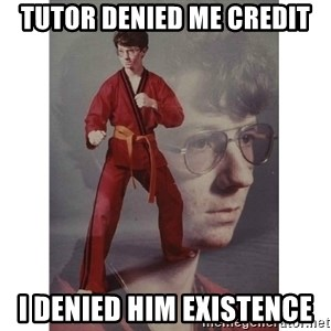 Karate Kid - Tutor denied me credit i denied him existence
