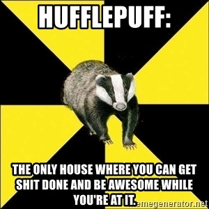 PuffBadger - HufflePuff: the only house where you can get shit done and be awesome while you're at it.