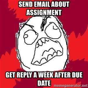 Rage FU - Send email about assignment get reply a week after due date