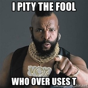 Mr T - I pity the fool who over uses T