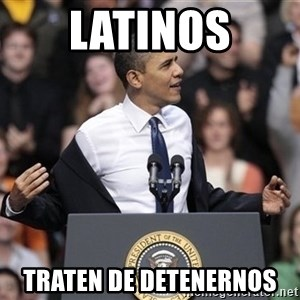 obama come at me bro - Latinos traten de detenernos