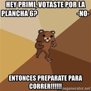 Pedo Bear From Beyond - Hey Primi, votaste por la plancha 6?                              -no- entonces preparate para correr!!!!!!