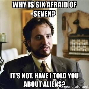 Giorgio Tsoukalos - why is six afraid of seven? it's not. Have i told you about aliens?