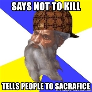 Scumbag God - says not to kill  tells people to sacrafice