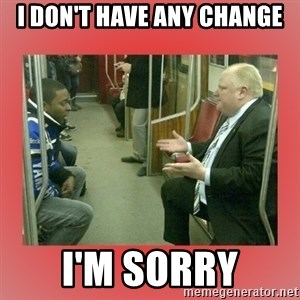 Rob Ford - I don't have any change I'm sorry