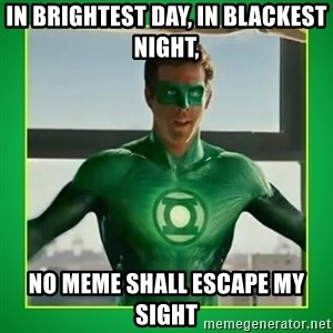 Green Lantern - In brightest day, in blackest night, No Meme shall escape my sight