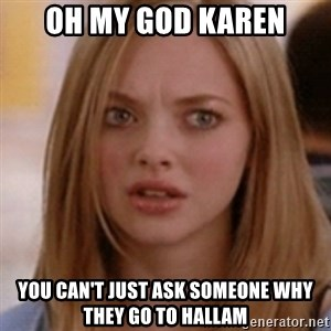 karen smith - Oh my god karen you can't just ask someone why they go to hallam