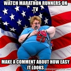 Obese American - watch marathon runners on tv make a comment about how easy it looks