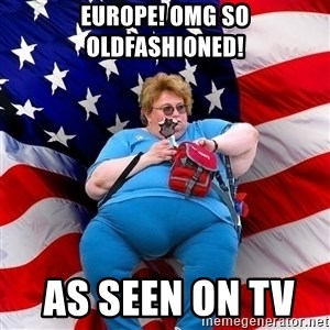 Obese American - Europe! OMG SO OLDFASHIONED!  AS SEEN ON TV