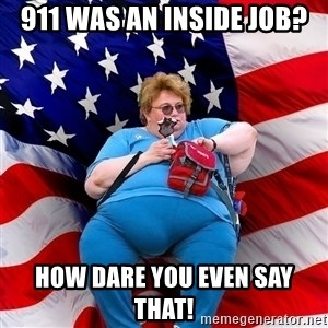 Obese American - 911 was an inside job? how dare you even say that!
