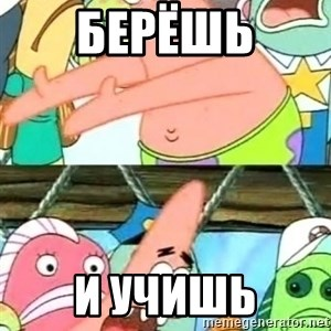 Push it Somewhere Else Patrick - БЕРёШЬ  И УЧИШЬ