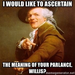 Joseph Ducreux - I would like to ascertain the meaning of your parlance, willis?