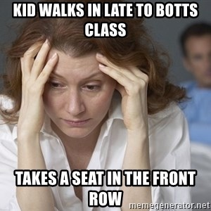 Single Mom - KID WALKS IN LATE TO BOTTS CLASS TAKES A SEAT IN THE FRONT ROW