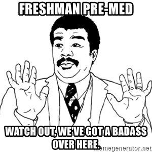 AY SI - Freshman Pre-med Watch out, we'VE got a badass over here.