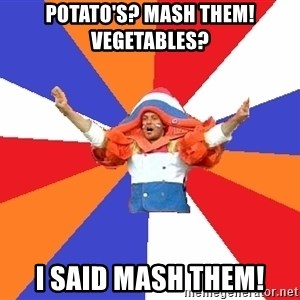 dutchproblems.tumblr.com - Potato's? Mash them! Vegetables? i said mash them!