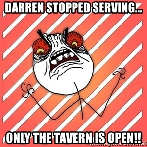 iHate - Darren stopped serving... Only the Tavern is open!!