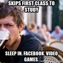 The Lazy College Senior - Skips first class to study sleep in. facebook. video games.