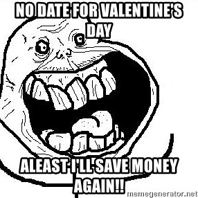 Happy Forever Alone - NO DATE FOR VALENTINE'S DAY ALEAST I'LL SAVE MONEY AGAIN!!