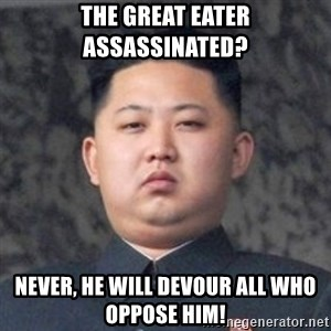 Kim Jong-Fun - The Great eater assassinated? never, he will devour all who oppose him!