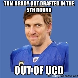 Eli troll manning - Tom Brady got drafted in the 5th round out of ucd