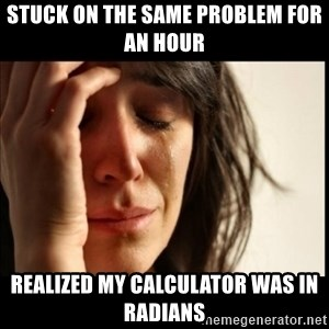 First World Problems - Stuck on the same Problem for an Hour Realized my calculator was in Radians