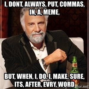 The Most Interesting Man In The World - i, dont, always, put, commas, in, a, meme, but, when, i, do, i, make, sure, its, after, evry, word