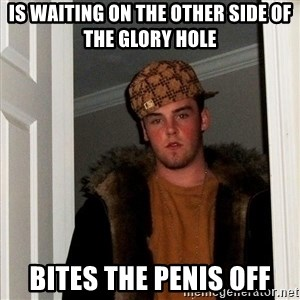 Scumbag Steve - is waiting on the other side of the glory hole bites the penis off