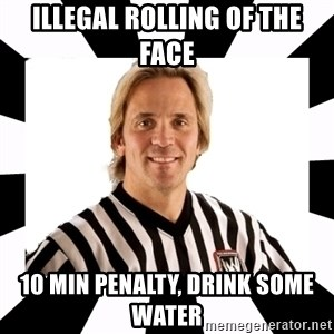 WWE referee - illegal rolling of the face  10 min penalty, drink some water
