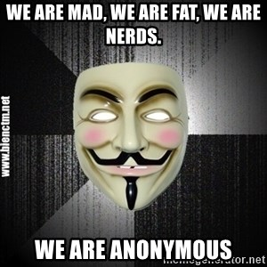 Anonymous memes - we are mad, we are fat, we are nerds. we are anonymous