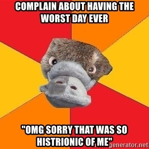 "Psychology Student Platypus - complain about having the worst day ever ""omg sorry that was so histrionic of me"""