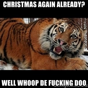 Sarcasm Tiger - christmas again already? well whoop de Fucking doo