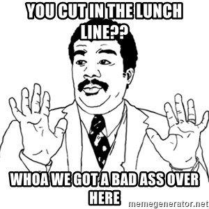 AY SI - you cut in the lunch line?? WHOA WE got a bad ass over here