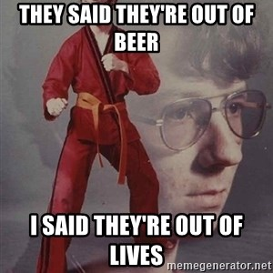 PTSD Karate Kyle - they said they're out of beer i said they're out of lives