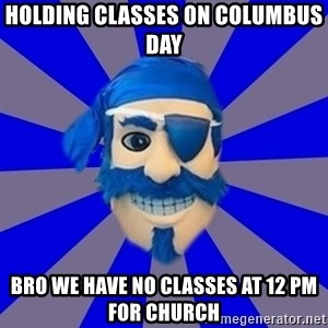 Seton Hall Pirate - Holding classes on columbus day bro we have no classes at 12 pm for church