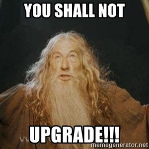 You shall not pass - YOU SHALL NOT UPGRADE!!!