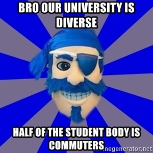 Seton Hall Pirate - Bro our university is diverse half of the student body is commuters