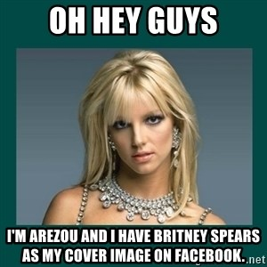 Britney Spears - Oh hey Guys I'm Arezou and I have britney spears as my cover image on facebook.