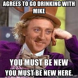 you must be new here - aGREES TO GO DRINKING WITH MIKE YOU MUST BE NEW HERE.