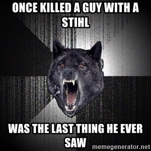 Insanity Wolf - once killed a guy with a stihl was the last thing he ever saw
